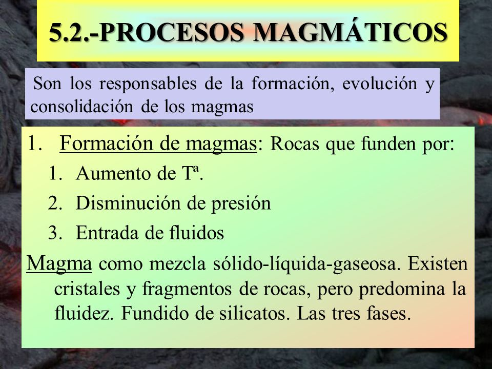 Son los responsables de la formación, evolución y consolidación de los magmas 5.2.-PROCESOS MAGMÁTICOS 1. Formación de magmas: Rocas que funden por :