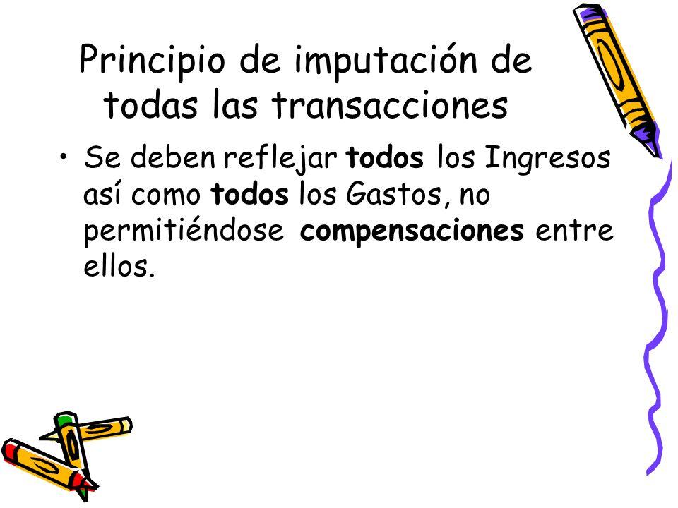 Principio de imputación de todas las transacciones Se deben reflejar todos los Ingresos así como todos los Gastos, no permitiéndose compensaciones ent