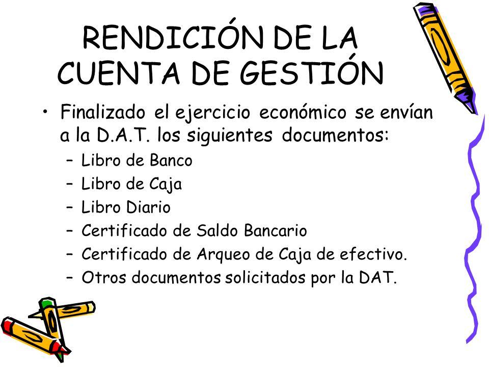 RENDICIÓN DE LA CUENTA DE GESTIÓN Finalizado el ejercicio económico se envían a la D.A.T. los siguientes documentos: –Libro de Banco –Libro de Caja –L