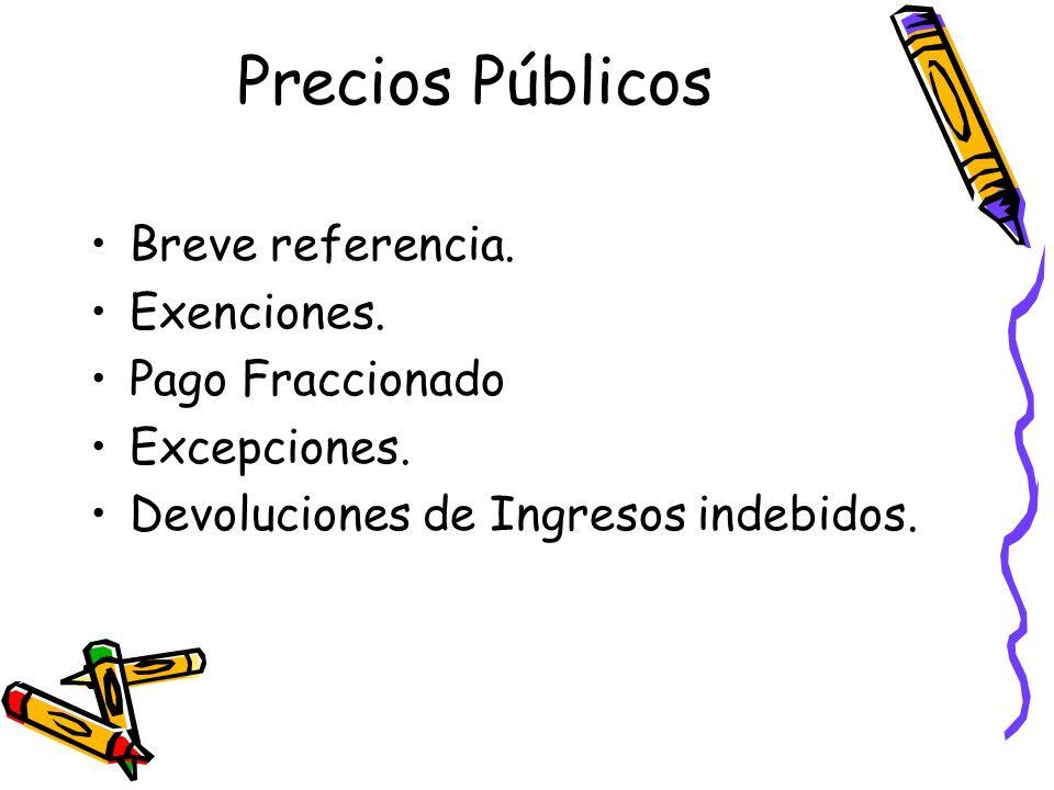 Precios Públicos Breve referencia. Exenciones. Pago Fraccionado Excepciones. Devoluciones de Ingresos indebidos.