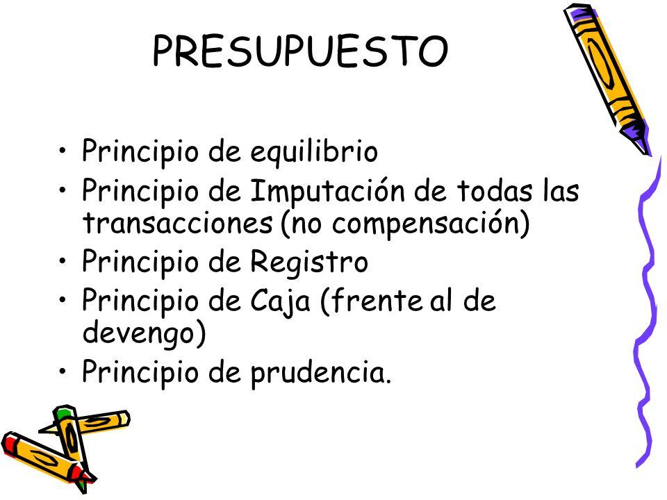 PRESUPUESTO Principio de equilibrio Principio de Imputación de todas las transacciones (no compensación) Principio de Registro Principio de Caja (fren