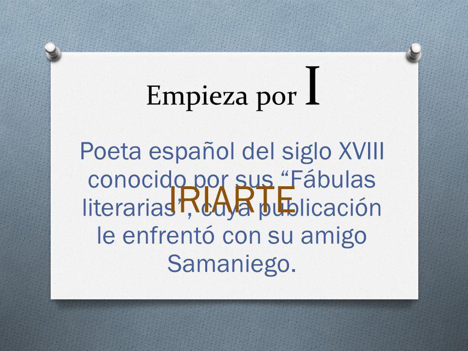Empieza por I Poeta español del siglo XVIII conocido por sus Fábulas literarias, cuya publicación le enfrentó con su amigo Samaniego. IRIARTE