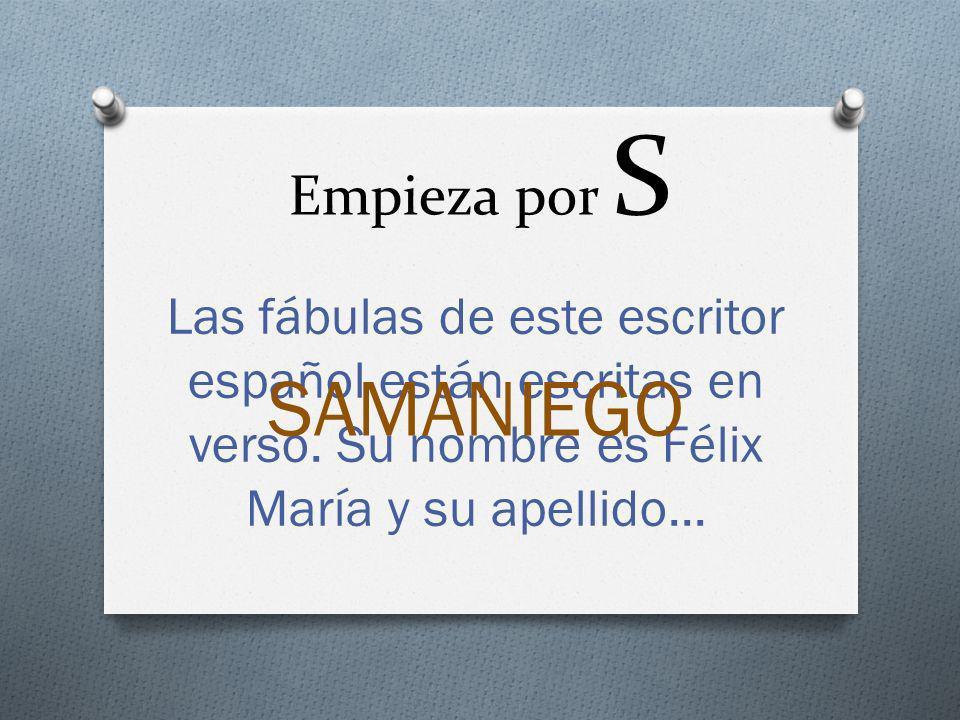Empieza por S Las fábulas de este escritor español están escritas en verso. Su nombre es Félix María y su apellido... SAMANIEGO