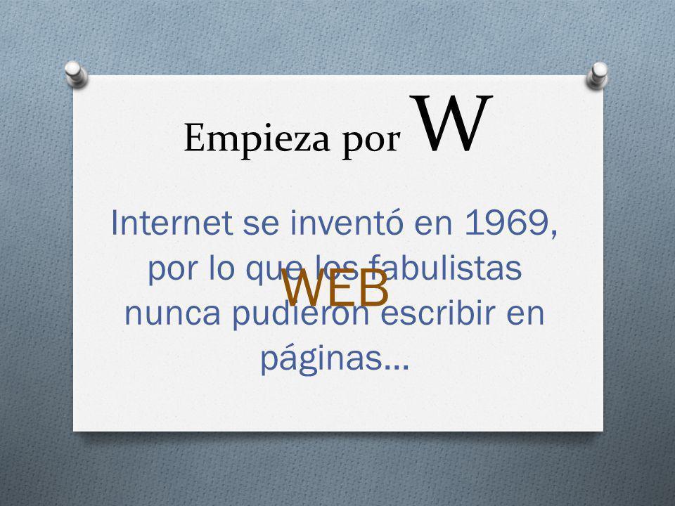 Empieza por W Internet se inventó en 1969, por lo que los fabulistas nunca pudieron escribir en páginas... WEB