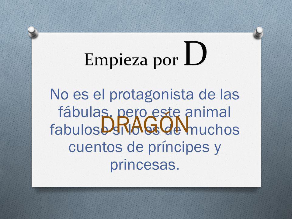 Empieza por D No es el protagonista de las fábulas, pero este animal fabuloso sí lo es de muchos cuentos de príncipes y princesas. DRAGÓN