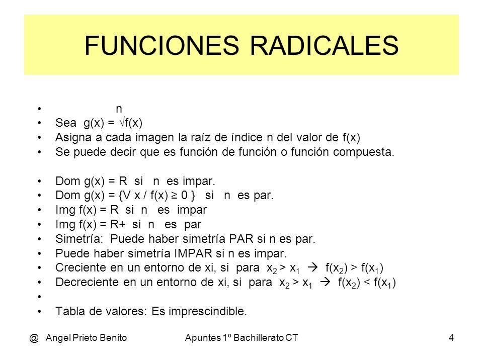 @ Angel Prieto BenitoApuntes 1º Bachillerato CT4 FUNCIONES RADICALES n Sea g(x) = f(x) Asigna a cada imagen la raíz de índice n del valor de f(x) Se puede decir que es función de función o función compuesta.