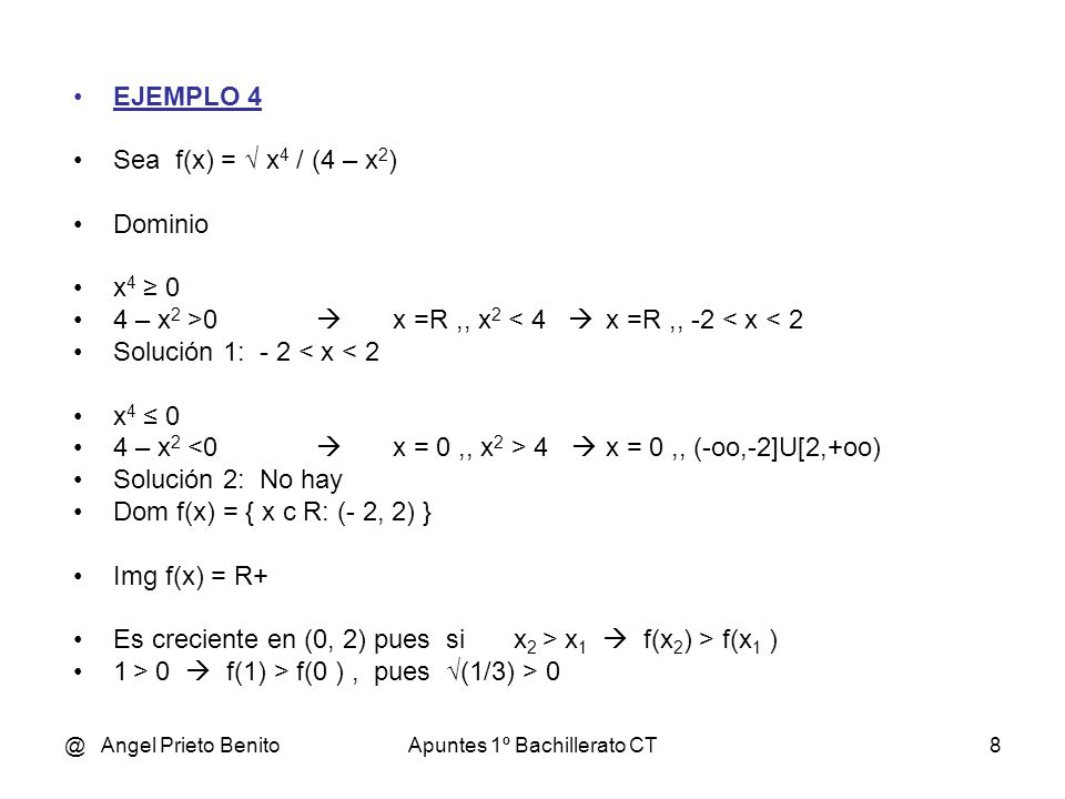 @ Angel Prieto BenitoApuntes 1º Bachillerato CT8 EJEMPLO 4 Sea f(x) = x 4 / (4 – x 2 ) Dominio x 4 0 4 – x 2 >0 x =R,, x 2 < 4 x =R,, -2 < x < 2 Solución 1: - 2 < x < 2 x 4 0 4 – x 2 <0 x = 0,, x 2 > 4 x = 0,, (-oo,-2]U[2,+oo) Solución 2: No hay Dom f(x) = { x c R: (- 2, 2) } Img f(x) = R+ Es creciente en (0, 2) pues si x 2 > x 1 f(x 2 ) > f(x 1 ) 1 > 0 f(1) > f(0 ), pues (1/3) > 0
