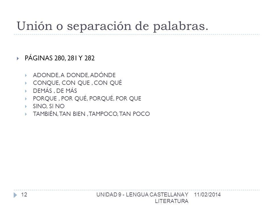 PÁGINAS 280, 281 Y 282 ADONDE, A DONDE, ADÓNDE CONQUE, CON QUE, CON QUÉ DEMÁS, DE MÁS PORQUE, POR QUÉ, PORQUÉ, POR QUE SINO, SI NO TAMBIÉN, TAN BIEN, TAMPOCO, TAN POCO 11/02/2014UNIDAD 9 - LENGUA CASTELLANA Y LITERATURA 12 Unión o separación de palabras.