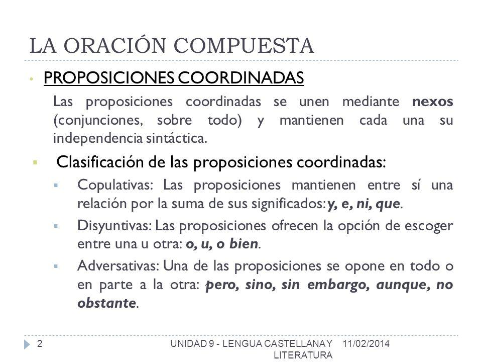 LA ORACIÓN COMPUESTA 11/02/2014UNIDAD 9 - LENGUA CASTELLANA Y LITERATURA 2 PROPOSICIONES COORDINADAS Las proposiciones coordinadas se unen mediante nexos (conjunciones, sobre todo) y mantienen cada una su independencia sintáctica.