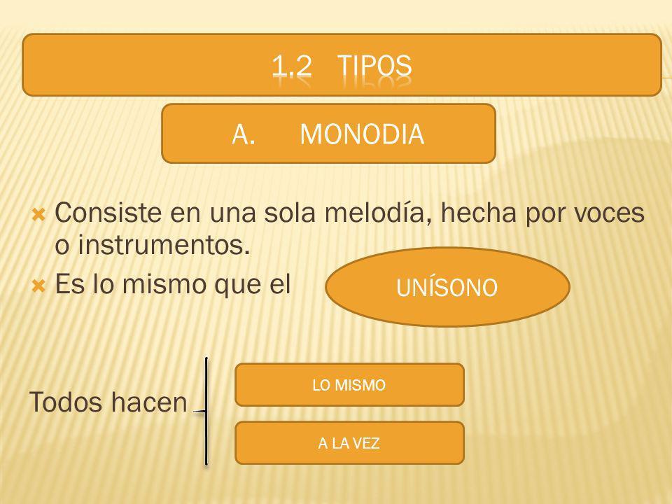 Consiste en una sola melodía, hecha por voces o instrumentos. Es lo mismo que el Todos hacen A.MONODIA UNÍSONO LO MISMO A LA VEZ
