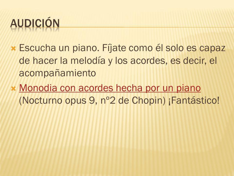 Escucha un piano. Fíjate como él solo es capaz de hacer la melodía y los acordes, es decir, el acompañamiento Monodia con acordes hecha por un piano (