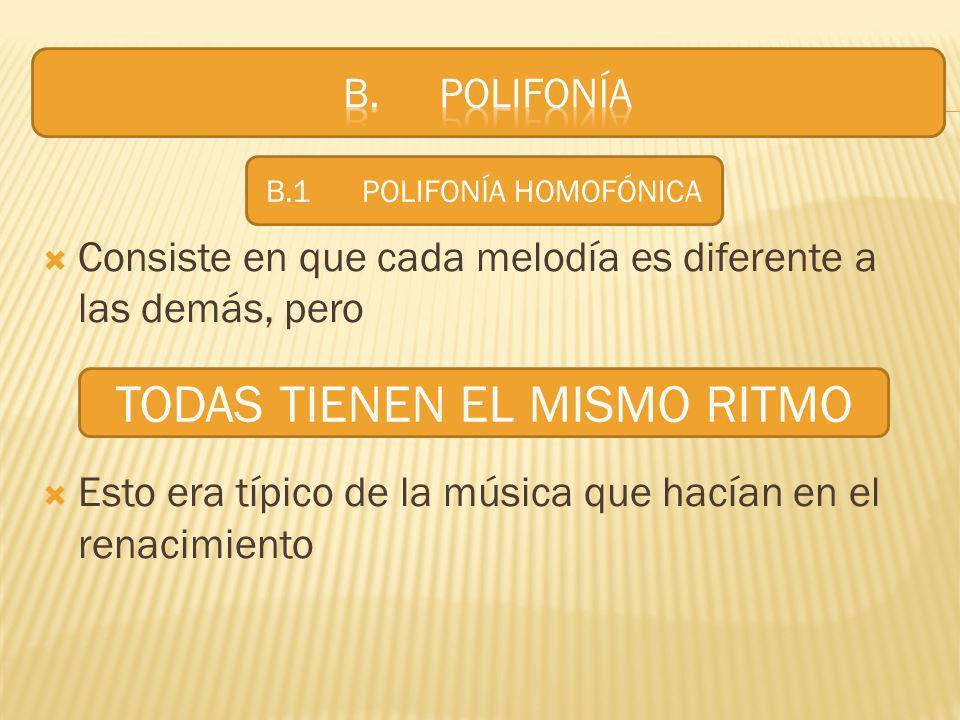 Consiste en que cada melodía es diferente a las demás, pero Esto era típico de la música que hacían en el renacimiento TODAS TIENEN EL MISMO RITMO B.1