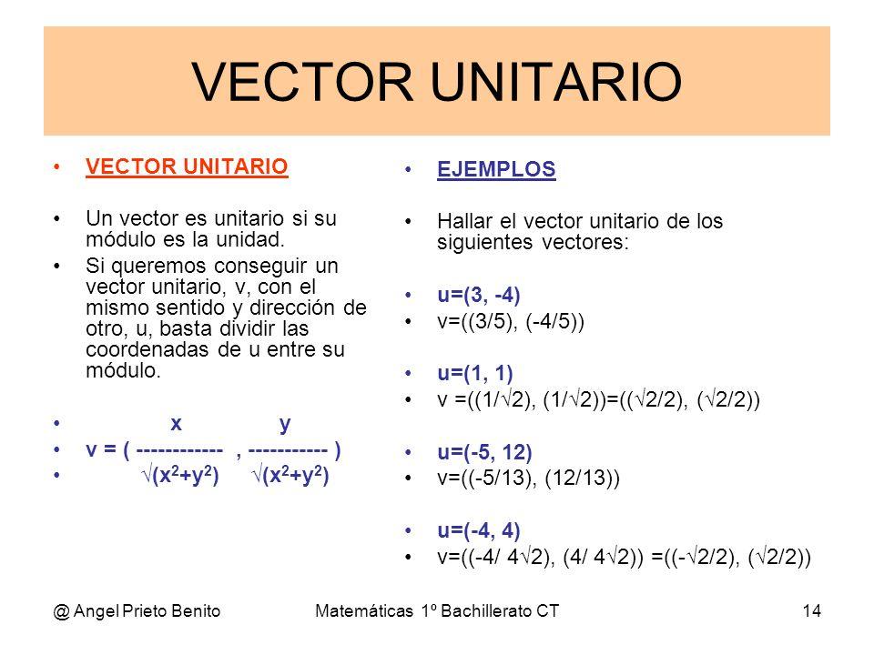 @ Angel Prieto BenitoMatemáticas 1º Bachillerato CT14 VECTOR UNITARIO VECTOR UNITARIO Un vector es unitario si su módulo es la unidad. Si queremos con