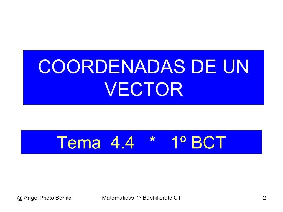 @ Angel Prieto BenitoMatemáticas 1º Bachillerato CT2 Tema 4.4 * 1º BCT COORDENADAS DE UN VECTOR