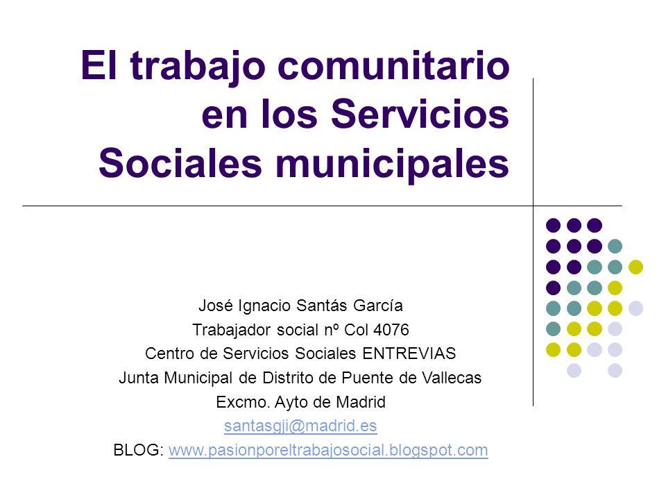 El trabajo comunitario en los Servicios Sociales municipales José Ignacio Santás García Trabajador social nº Col 4076 Centro de Servicios Sociales ENT