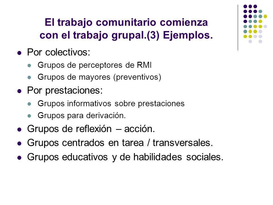 El trabajo comunitario comienza con el trabajo grupal.(3) Ejemplos. Por colectivos: Grupos de perceptores de RMI Grupos de mayores (preventivos) Por p
