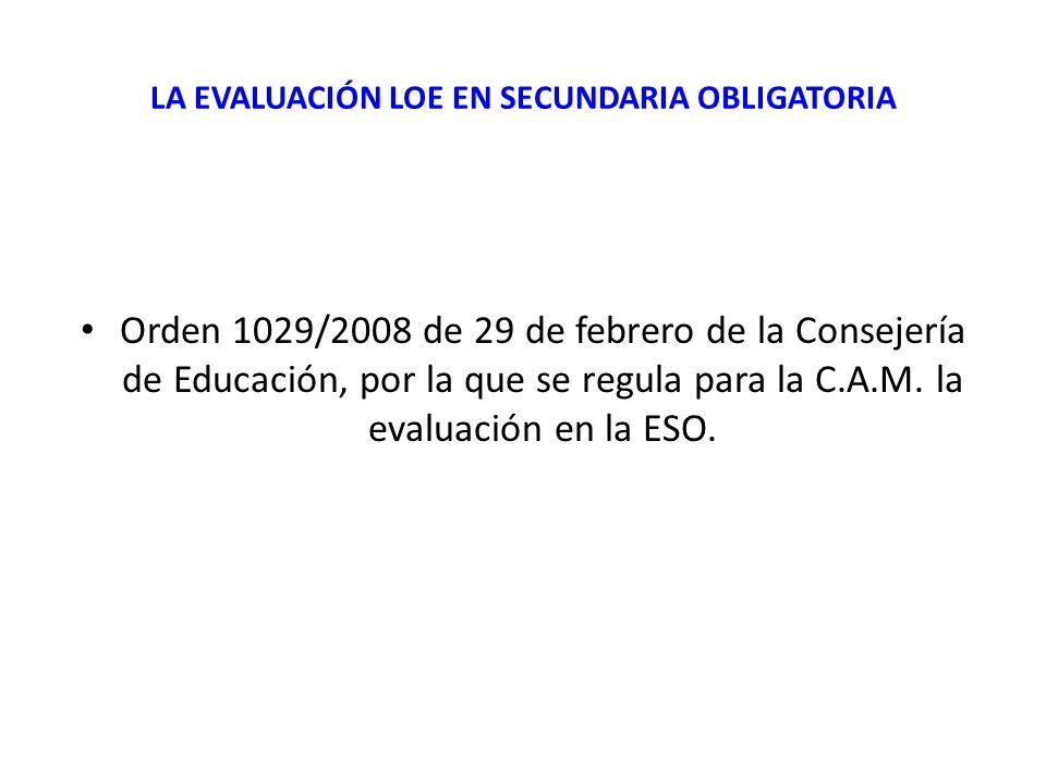 LA EVALUACIÓN LOE EN SECUNDARIA OBLIGATORIA Orden 1029/2008 de 29 de febrero de la Consejería de Educación, por la que se regula para la C.A.M. la eva