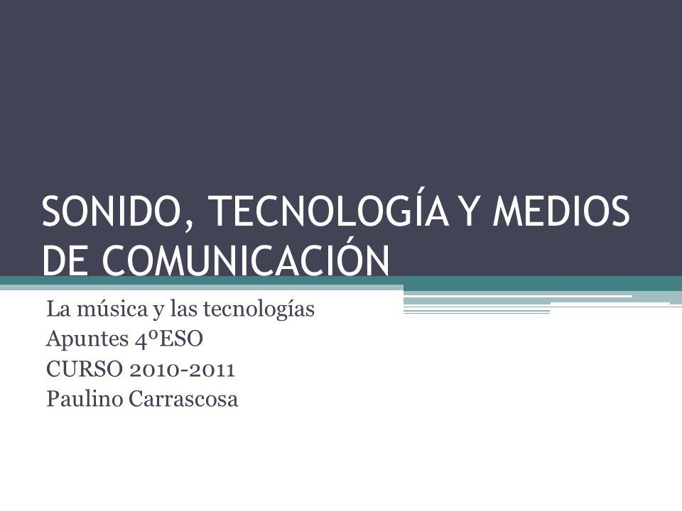 SONIDO, TECNOLOGÍA Y MEDIOS DE COMUNICACIÓN La música y las tecnologías Apuntes 4ºESO CURSO 2010-2011 Paulino Carrascosa