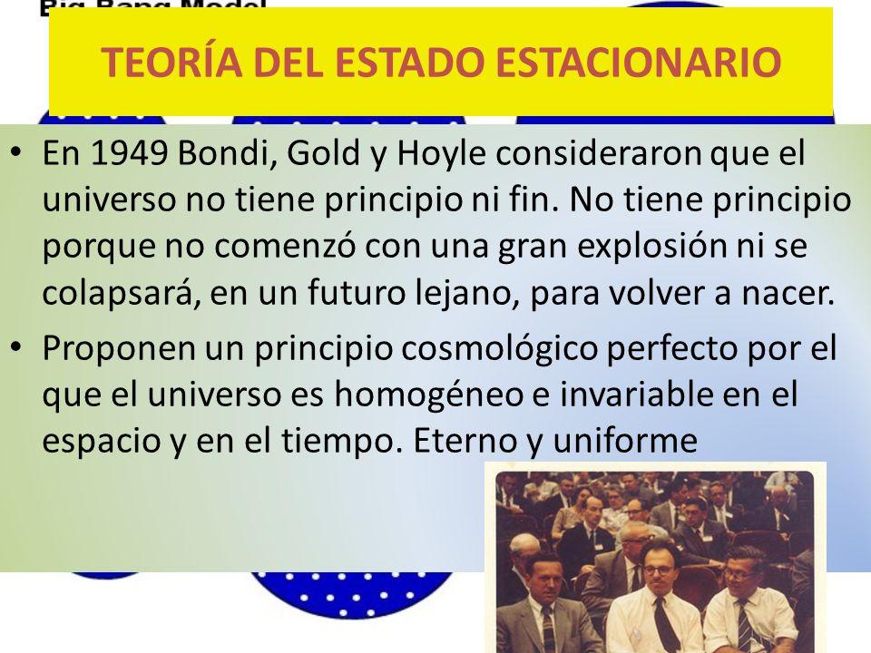 En 1949 Bondi, Gold y Hoyle consideraron que el universo no tiene principio ni fin. No tiene principio porque no comenzó con una gran explosión ni se
