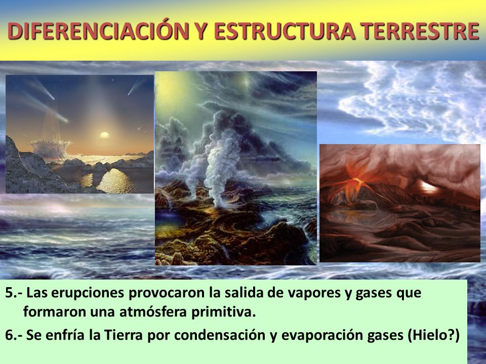 5.- Las erupciones provocaron la salida de vapores y gases que formaron una atmósfera primitiva. 6.- Se enfría la Tierra por condensación y evaporació