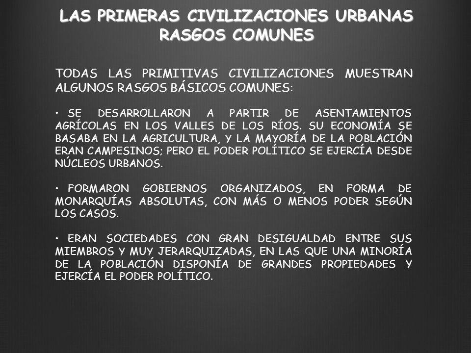 TODAS LAS PRIMITIVAS CIVILIZACIONES MUESTRAN ALGUNOS RASGOS BÁSICOS COMUNES: SE DESARROLLARON A PARTIR DE ASENTAMIENTOS AGRÍCOLAS EN LOS VALLES DE LOS