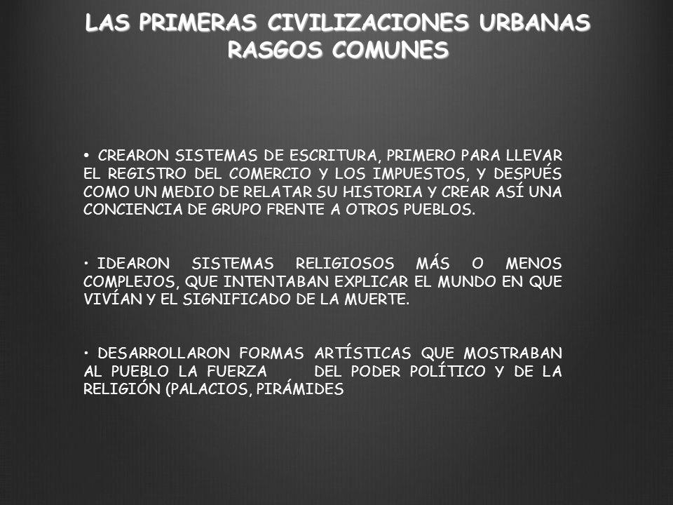 LAS PRIMERAS CIVILIZACIONES URBANAS RASGOS COMUNES CREARON SISTEMAS DE ESCRITURA, PRIMERO PARA LLEVAR EL REGISTRO DEL COMERCIO Y LOS IMPUESTOS, Y DESP