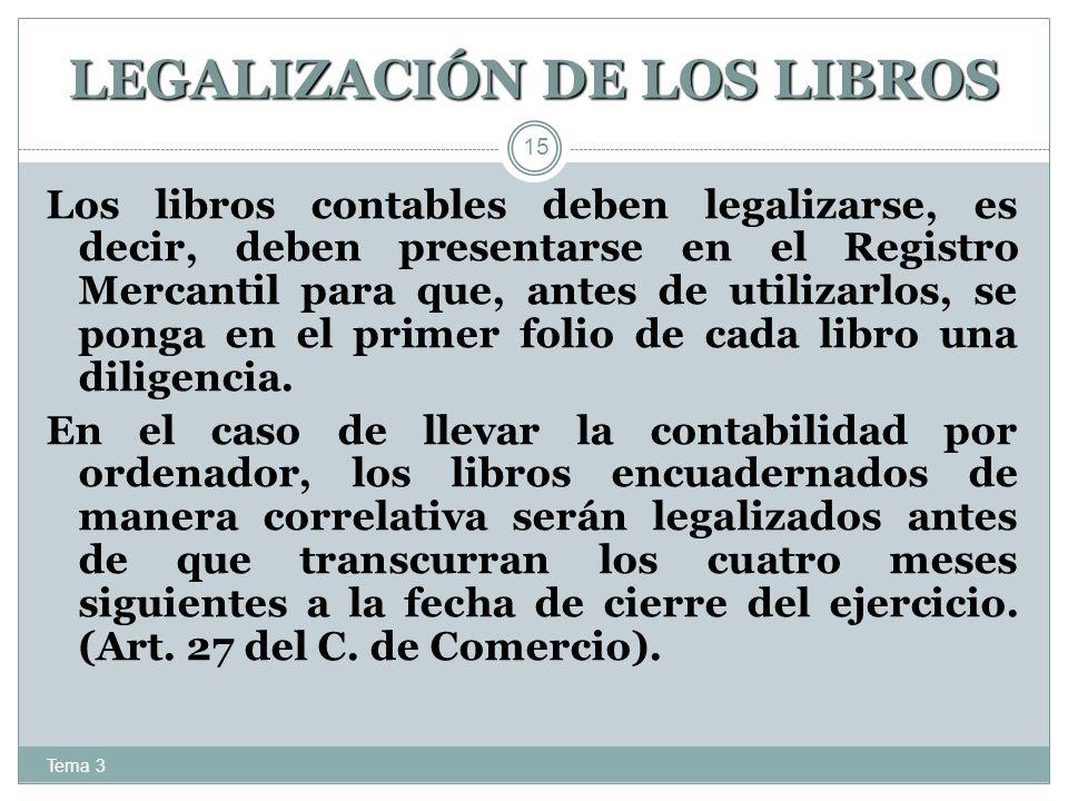 LEGALIZACIÓN DE LOS LIBROS Tema 3 15 Los libros contables deben legalizarse, es decir, deben presentarse en el Registro Mercantil para que, antes de u
