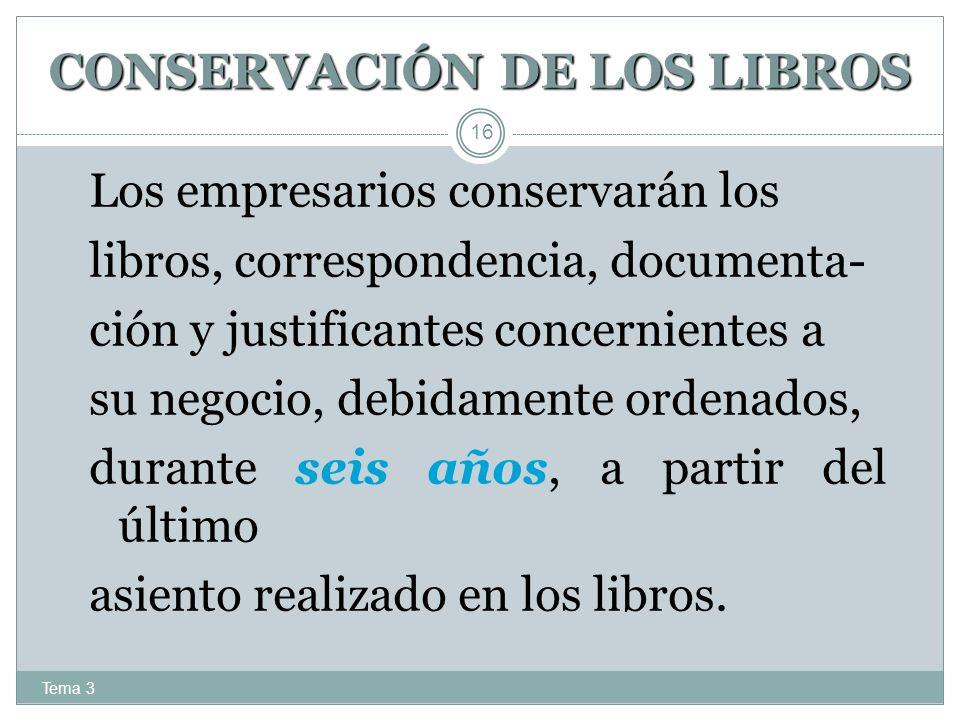 CONSERVACIÓN DE LOS LIBROS Tema 3 16 Los empresarios conservarán los libros, correspondencia, documenta- ción y justificantes concernientes a su negoc