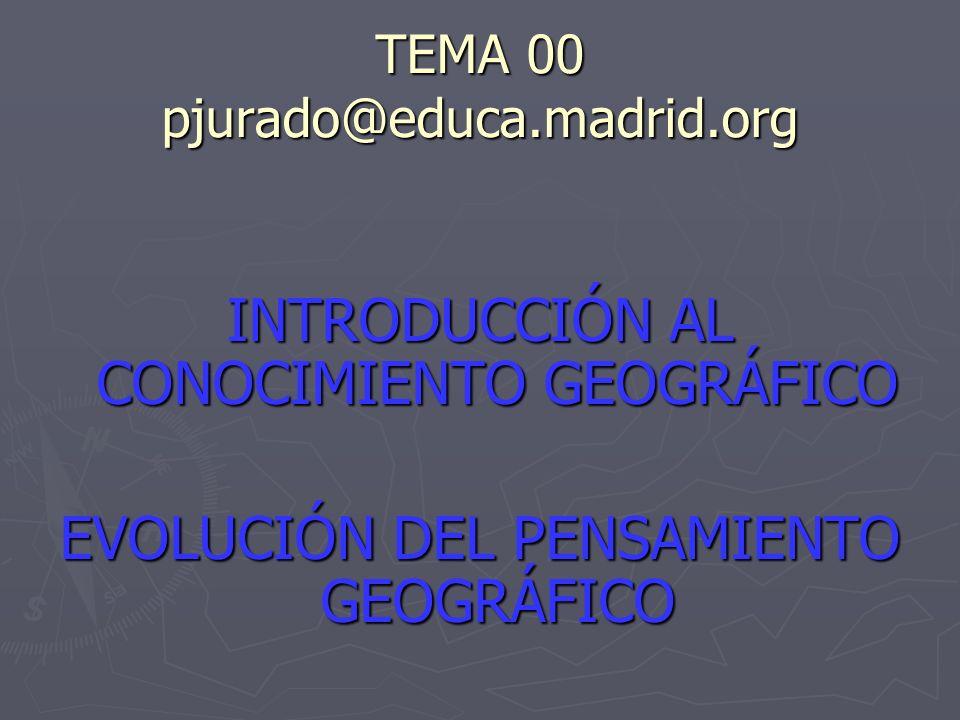 TEMA 00 pjurado@educa.madrid.org INTRODUCCIÓN AL CONOCIMIENTO GEOGRÁFICO EVOLUCIÓN DEL PENSAMIENTO GEOGRÁFICO