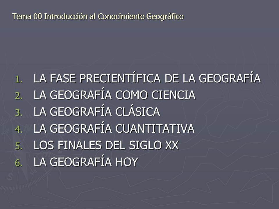 Tema 00 Introducción al Conocimiento Geográfico 1. LA FASE PRECIENTÍFICA DE LA GEOGRAFÍA 2. LA GEOGRAFÍA COMO CIENCIA 3. LA GEOGRAFÍA CLÁSICA 4. LA GE