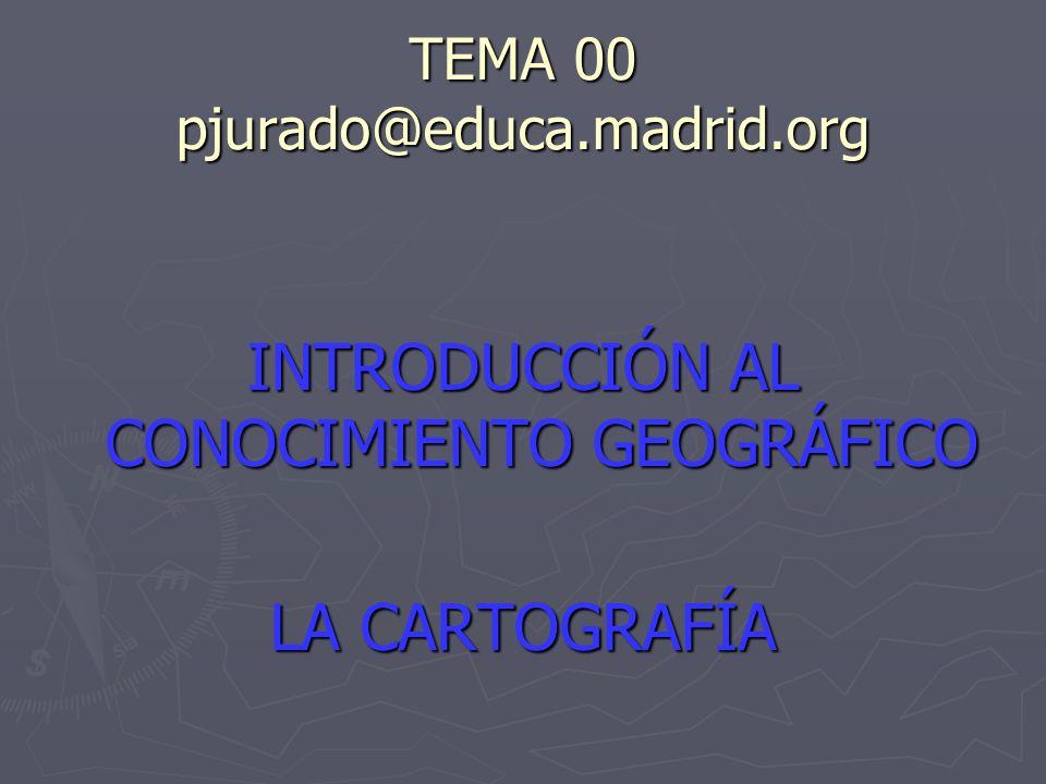 TEMA 00 pjurado@educa.madrid.org INTRODUCCIÓN AL CONOCIMIENTO GEOGRÁFICO LA CARTOGRAFÍA