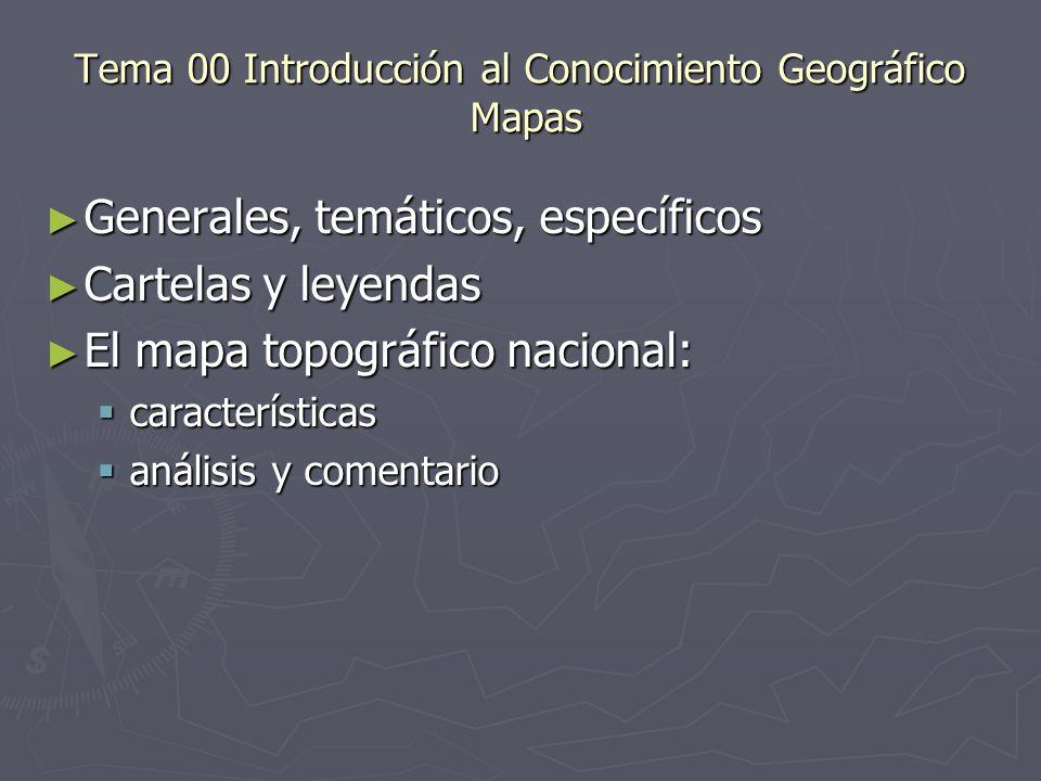 Tema 00 Introducción al Conocimiento Geográfico Mapas Generales, temáticos, específicos Generales, temáticos, específicos Cartelas y leyendas Cartelas