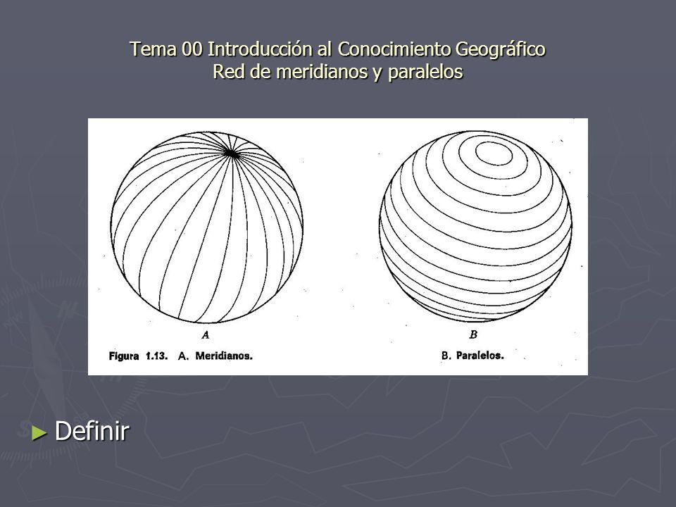 Tema 00 Introducción al Conocimiento Geográfico Red de meridianos y paralelos Definir