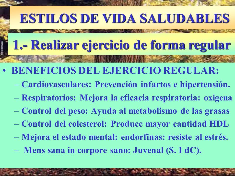 ESTILOS DE VIDA SALUDABLES BENEFICIOS DEL EJERCICIO REGULAR: –Cardiovasculares: Prevención infartos e hipertensión. –Respiratorios: Mejora la eficacia