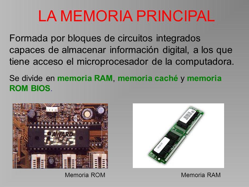 LA MEMORIA PRINCIPAL Memoria ROMMemoria RAM Formada por bloques de circuitos integrados capaces de almacenar información digital, a los que tiene acceso el microprocesador de la computadora.