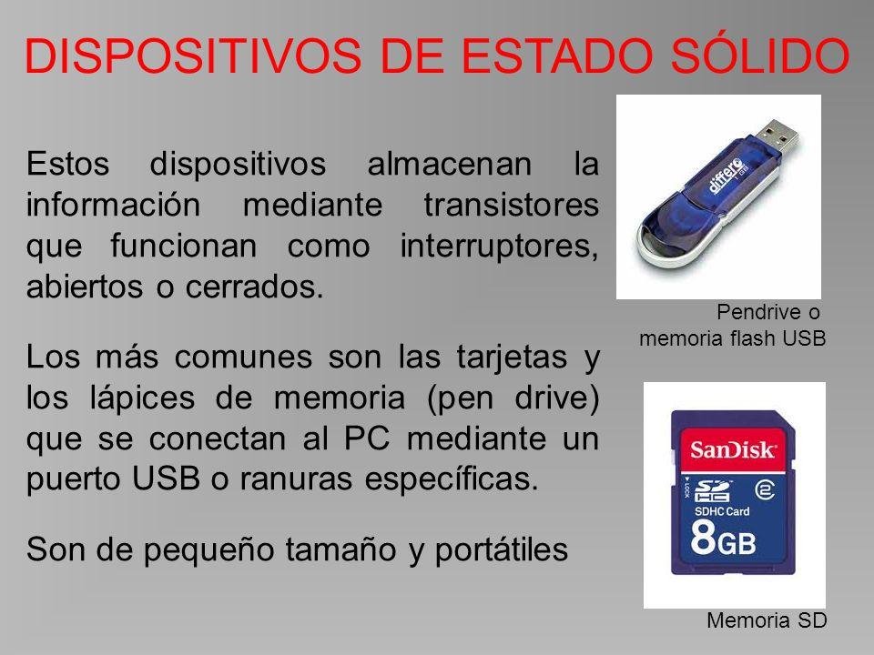 DISPOSITIVOS DE ESTADO SÓLIDO Pendrive o memoria flash USB Memoria SD Estos dispositivos almacenan la información mediante transistores que funcionan como interruptores, abiertos o cerrados.