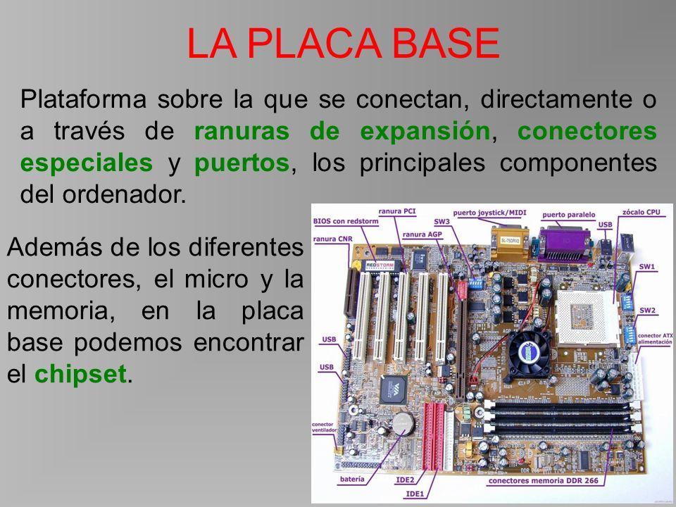 LA PLACA BASE Plataforma sobre la que se conectan, directamente o a través de ranuras de expansión, conectores especiales y puertos, los principales componentes del ordenador.