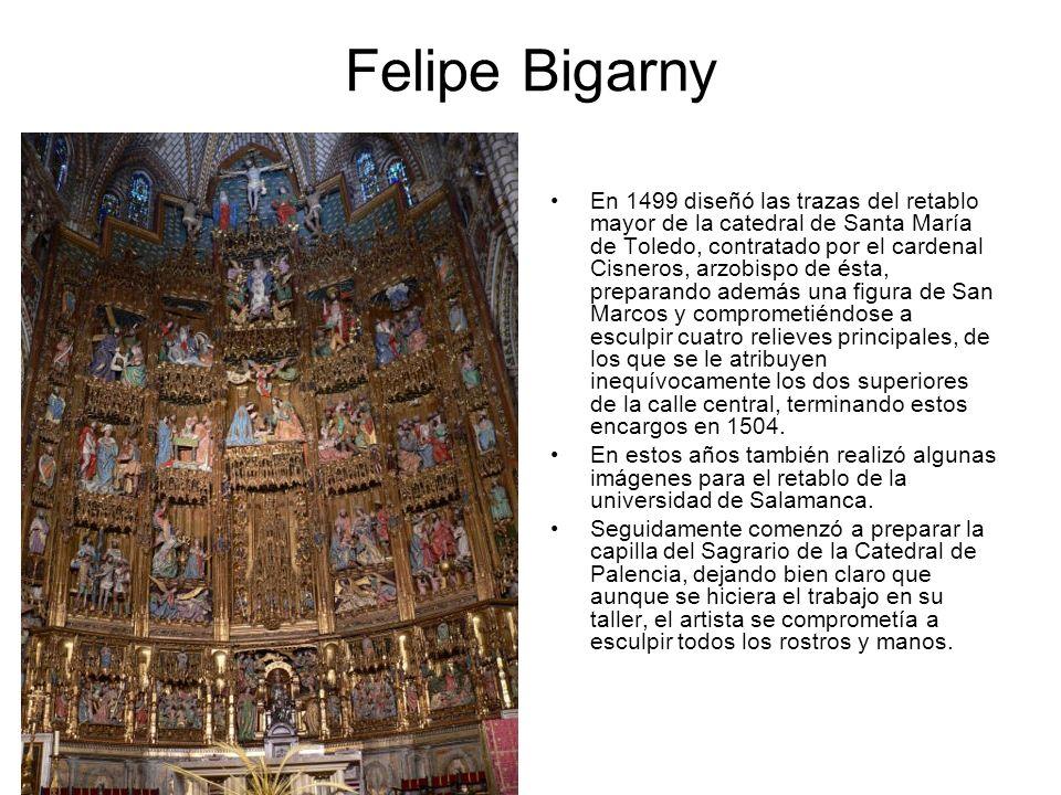 Felipe Bigarny En 1499 diseñó las trazas del retablo mayor de la catedral de Santa María de Toledo, contratado por el cardenal Cisneros, arzobispo de
