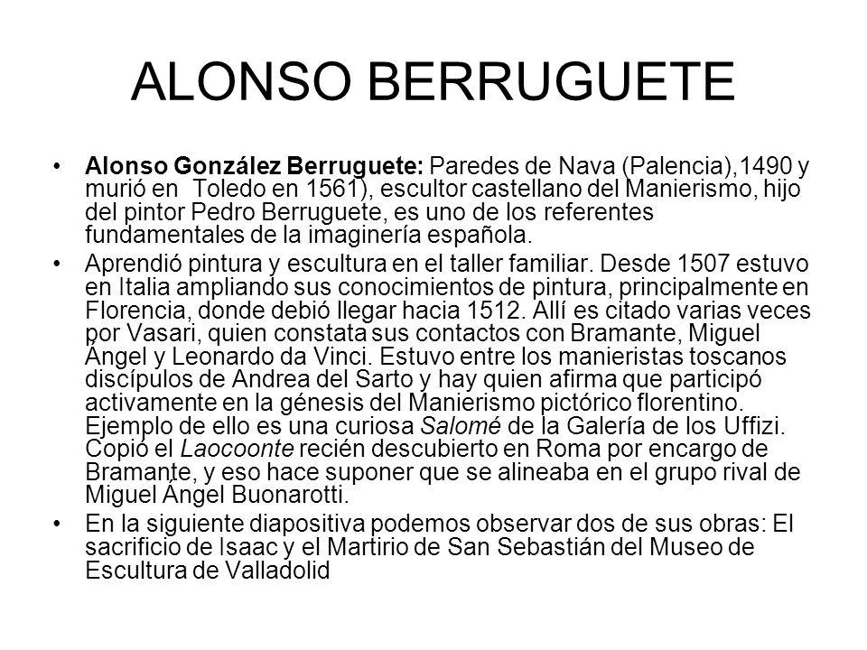 ALONSO BERRUGUETE Alonso González Berruguete: Paredes de Nava (Palencia),1490 y murió en Toledo en 1561), escultor castellano del Manierismo, hijo del