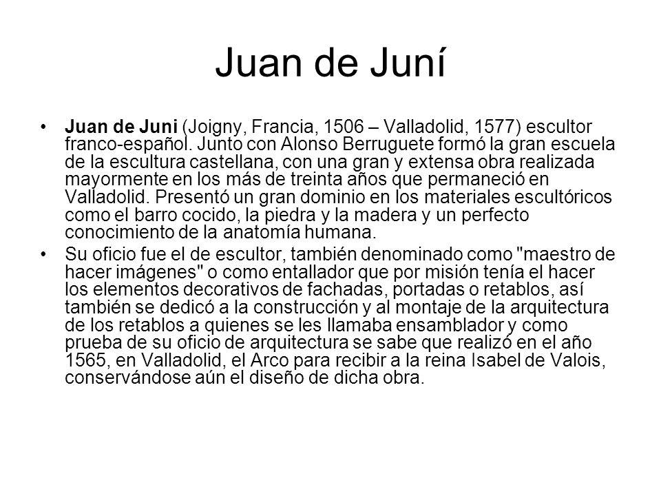 Juan de Juni (Joigny, Francia, 1506 – Valladolid, 1577) escultor franco-español. Junto con Alonso Berruguete formó la gran escuela de la escultura cas