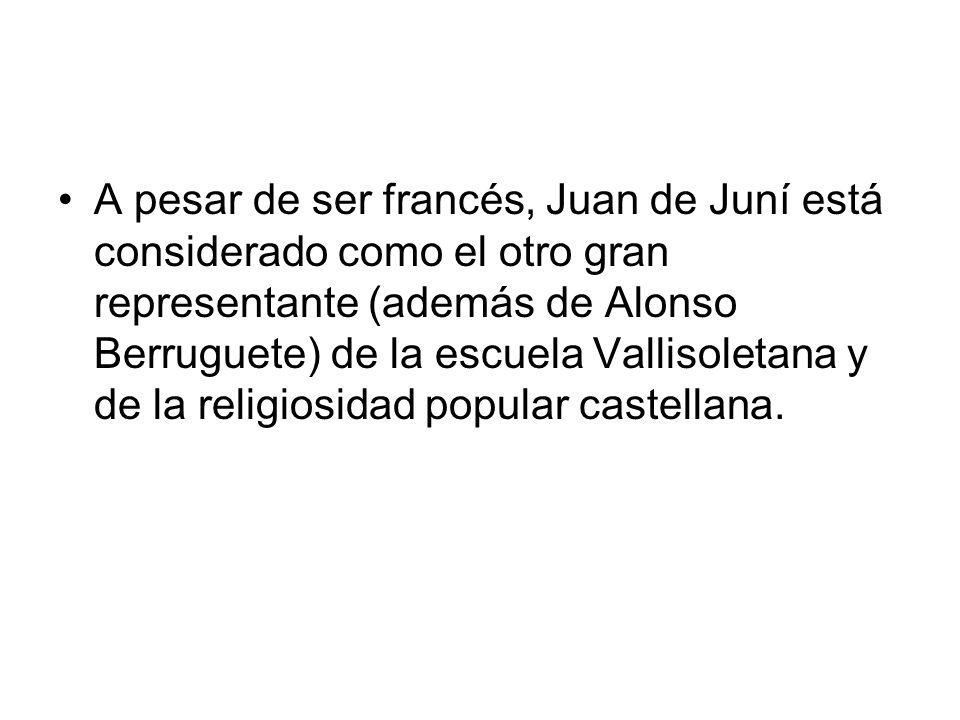 A pesar de ser francés, Juan de Juní está considerado como el otro gran representante (además de Alonso Berruguete) de la escuela Vallisoletana y de l
