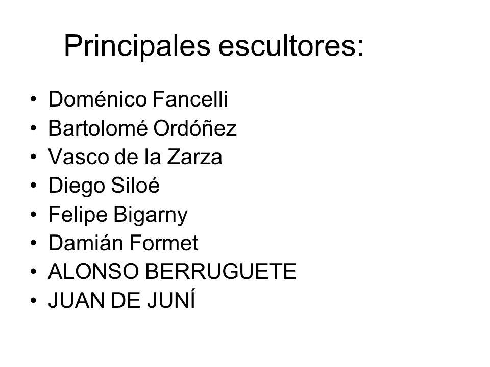 Principales escultores: Doménico Fancelli Bartolomé Ordóñez Vasco de la Zarza Diego Siloé Felipe Bigarny Damián Formet ALONSO BERRUGUETE JUAN DE JUNÍ