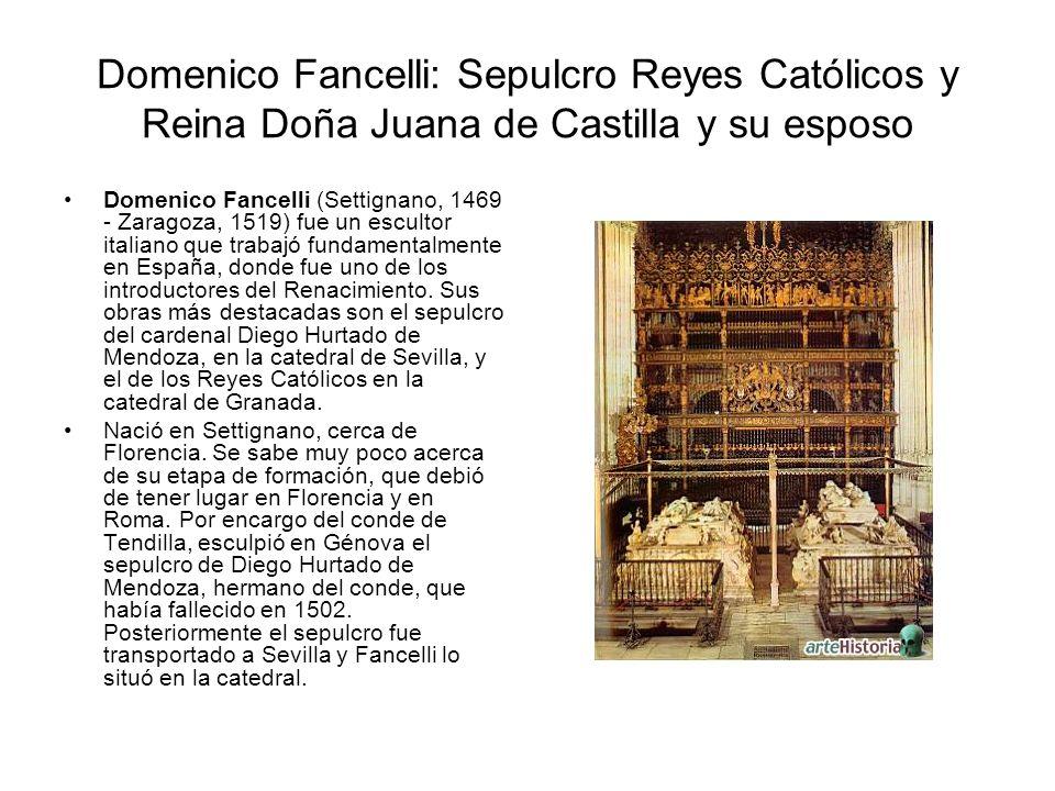 Domenico Fancelli: Sepulcro Reyes Católicos y Reina Doña Juana de Castilla y su esposo Domenico Fancelli (Settignano, 1469 - Zaragoza, 1519) fue un es