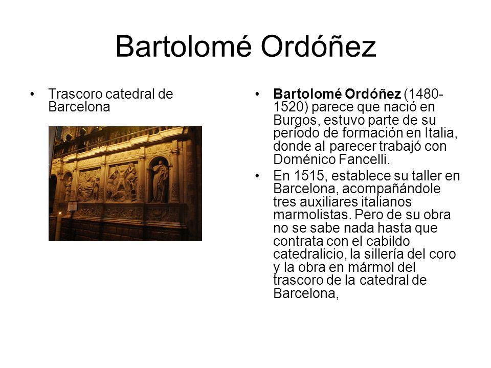 Bartolomé Ordóñez Trascoro catedral de Barcelona Bartolomé Ordóñez (1480- 1520) parece que nació en Burgos, estuvo parte de su período de formación en