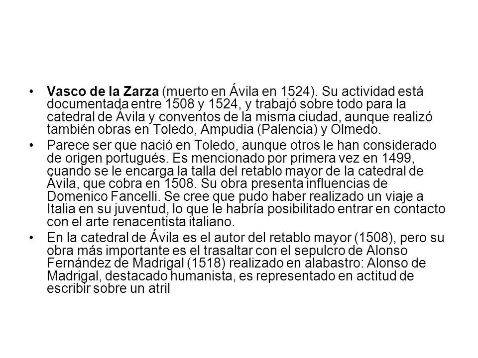 Vasco de la Zarza (muerto en Ávila en 1524). Su actividad está documentada entre 1508 y 1524, y trabajó sobre todo para la catedral de Ávila y convent
