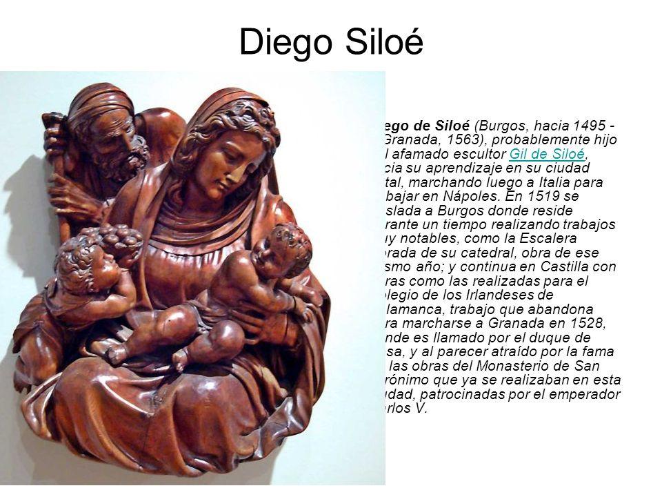 Diego Siloé Diego de Siloé (Burgos, hacia 1495 - Granada, 1563), probablemente hijo del afamado escultor Gil de Siloé, inicia su aprendizaje en su ciu