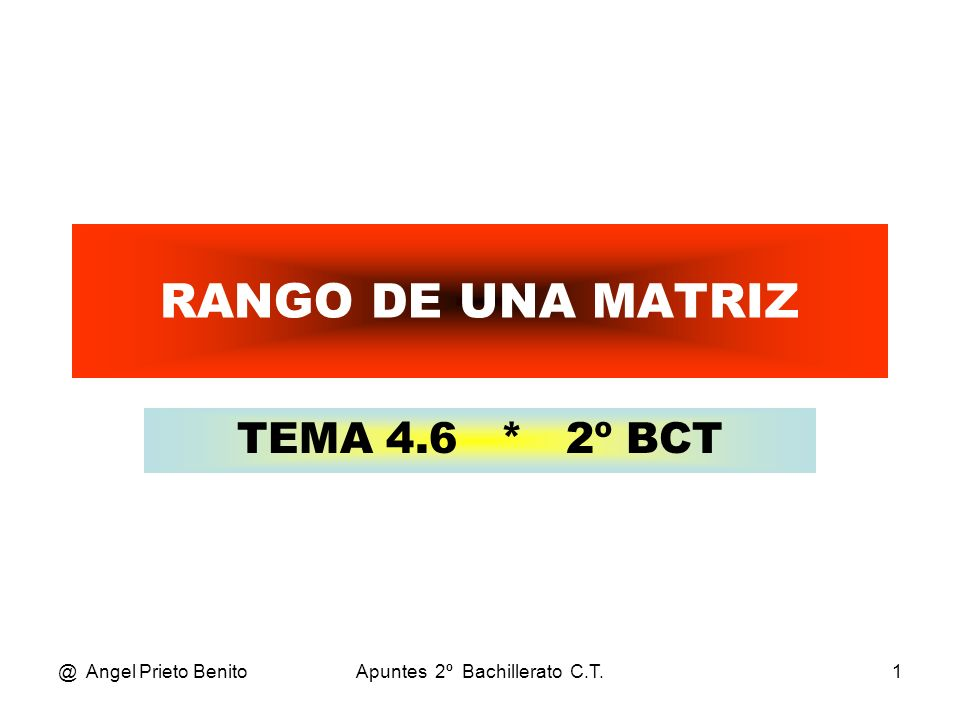 @ Angel Prieto BenitoApuntes 2º Bachillerato C.T.2 RANGO DE UNA MATRIZ Es el orden del determinante de mayor orden de valor no nulo de dicha matriz.