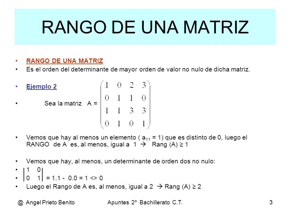 @ Angel Prieto BenitoApuntes 2º Bachillerato C.T.4 … Ejemplo 2 Veamos si existe algún determinante de orden 3 no nulo: 1 0 2 0 1 1 = 3-2-1=0; 0 1 1 = – 1 <> 0 1 1 3 0 1 0 Luego el Rango de A es, al menos, igual a 3 Rang (A) 3.