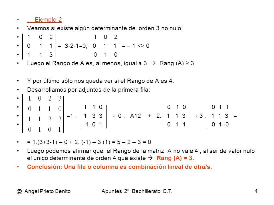 @ Angel Prieto BenitoApuntes 2º Bachillerato C.T.4 … Ejemplo 2 Veamos si existe algún determinante de orden 3 no nulo: 1 0 2 0 1 1 = 3-2-1=0; 0 1 1 =