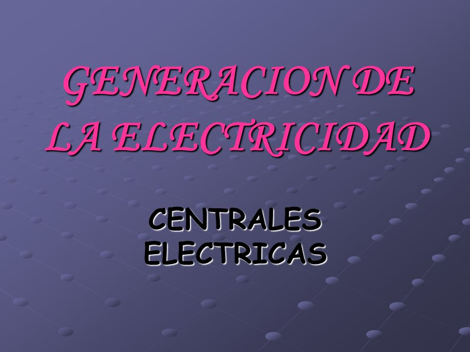 GENERACION DE LA ELECTRICIDAD CENTRALES ELECTRICAS